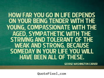 How far you go in life depends on your being tender.. George Washington Carver greatest life quote