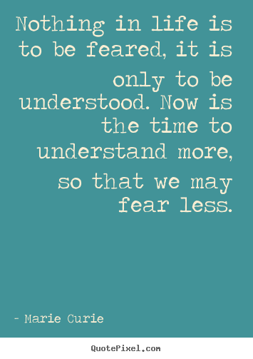 Nothing in life is to be feared, it is only to be understood... Marie Curie  life quotes