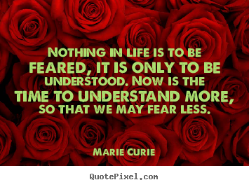 Marie Curie poster quotes - Nothing in life is to be feared, it is only to be understood... - Life quotes