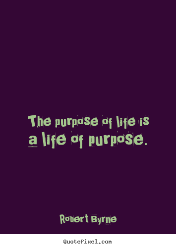 The purpose of life is a life of purpose. Robert Byrne good life quote