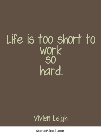 Make Picture Quote About Life Life Is Too Short To Work So Hard
