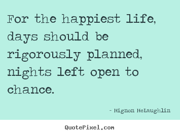 For the happiest life, days should be rigorously.. Mignon McLaughlin greatest life quote
