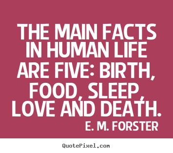 The main facts in human life are five: birth, food, sleep, love and.. E. M. Forster greatest life quotes