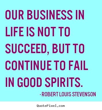 Our business in life is not to succeed, but to continue.. Robert Louis Stevenson greatest life quotes
