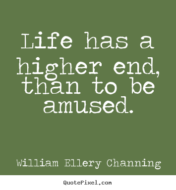 Life has a higher end, than to be amused. William Ellery Channing best life quotes