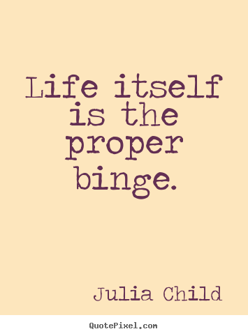 sayings about life life itself is the proper binge