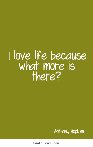 Anthony Hopkins poster quotes - I love life because what more is there? - Life quotes