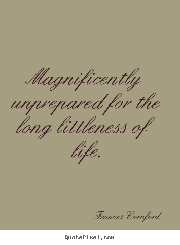 Magnificently unprepared for the long littleness of life. Frances Cornford best life quotes