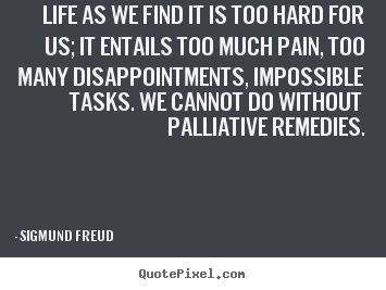Sigmund Freud poster quotes - Life as we find it is too hard for us; it entails.. - Life quotes