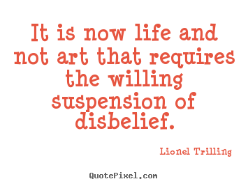 Quotes about life - It is now life and not art that requires the willing suspension..