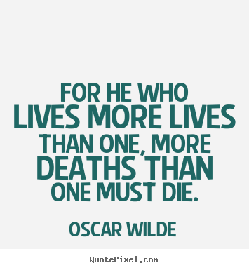 Sayings about life - For he who lives more lives than one, more deaths than..