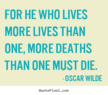 Design picture quotes about life - For he who lives more lives than one, more deaths than one must..