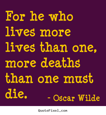 Quote about life - For he who lives more lives than one, more deaths..