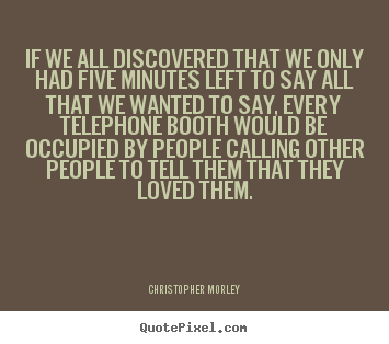 Life quotes - If we all discovered that we only had five..