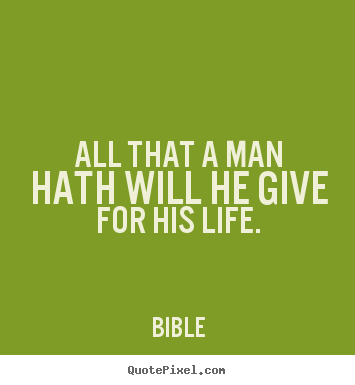 Life quotes - All that a man hath will he give for his life.