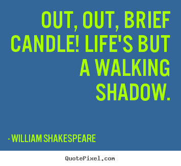 Life quotes - Out, out, brief candle! life's but a walking shadow.