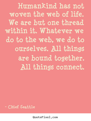 Quotes about life - Humankind has not woven the web of life. we are but..