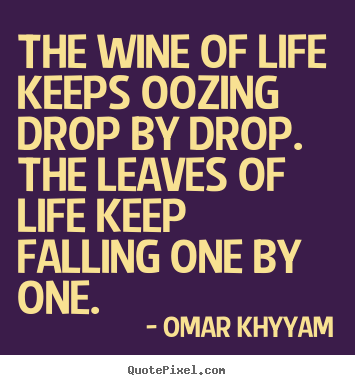 Quote about life - The wine of life keeps oozing drop by drop. the leaves..