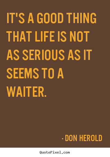 Make Picture Quotes About Life   Itu0027s A Good Thing That Life Is Not As  Serious