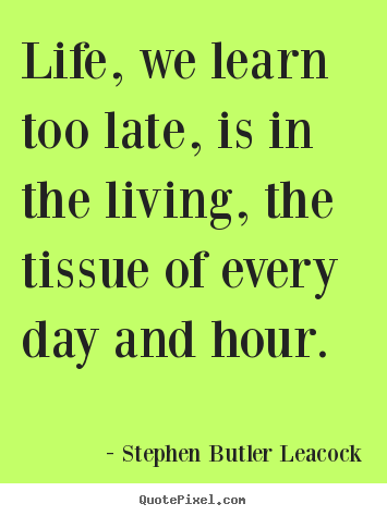 Life quotes - Life, we learn too late, is in the living,..