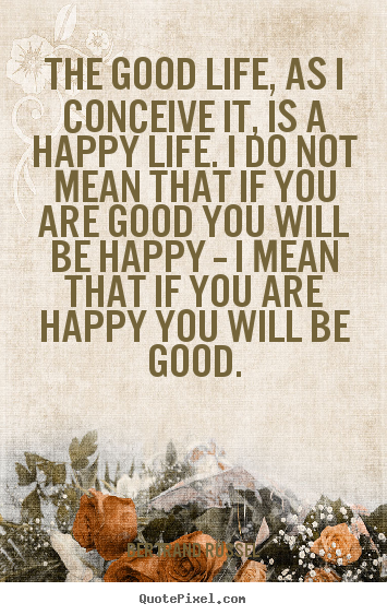The good life, as i conceive it, is a happy life. i do not mean that.. Bertrand Russel  life quote