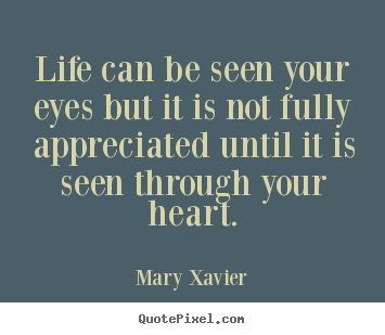 Life can be seen your eyes but it is not fully.. Mary Xavier top life quotes