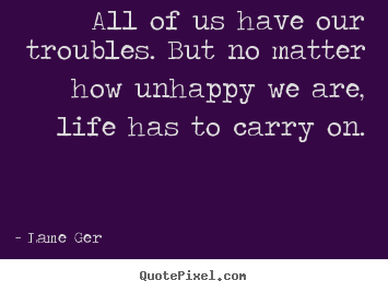 All of us have our troubles. but no matter how unhappy we are, life.. Lame Ger popular life quote