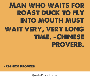 Chinese Proverb picture quotes - Man who waits for roast duck to fly into mouth.. - Life quote