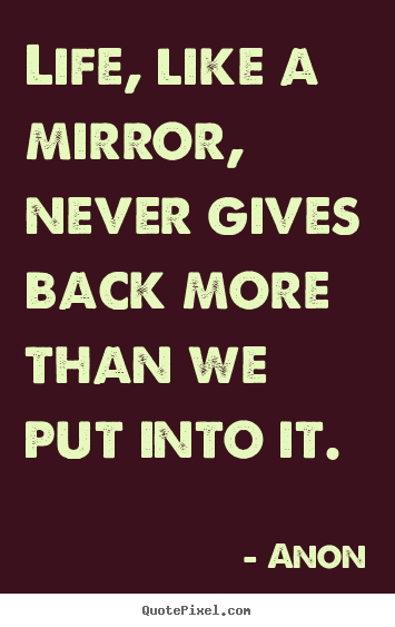 Create graphic picture quote about life - Life, like a mirror, never gives back more than we put..