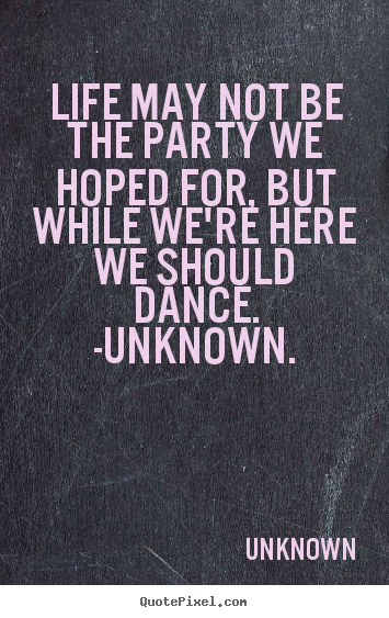 Life may not be the party we hoped for, but.. Unknown good life quote