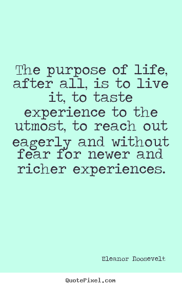 Eleanor Roosevelt picture quotes - The purpose of life, after all, is to live.. - Life quotes