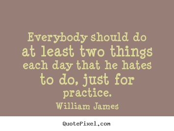 Make picture quotes about life - Everybody should do at least two things each day that he..