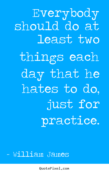 Life quotes - Everybody should do at least two things each day..