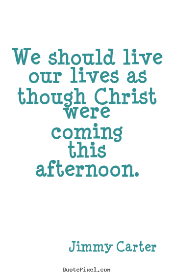 Life quotes - We should live our lives as though christ were coming this afternoon.