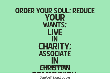 Quotes about life - Order your soul; reduce your wants; live in charity; associate..