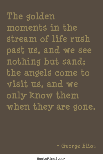 Quotes about life - The golden moments in the stream of life rush past us, and we see nothing..