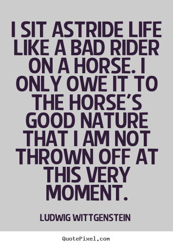 Life quotes - I sit astride life like a bad rider on a horse. i only owe it to the horse's..