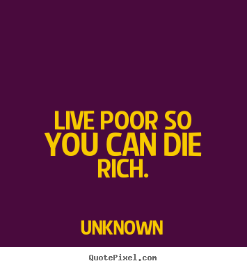 Poor Life Quotes Cool Life Quote  Live Poor So You Can Die Rich.