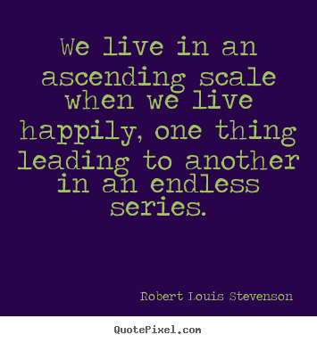 How to make picture sayings about life - We live in an ascending scale when we live happily, one thing..