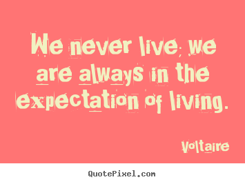 Quotes about life - We never live; we are always in the expectation of living.