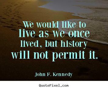 Quotes about life - We would like to live as we once lived, but..