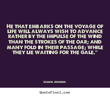 Make picture quotes about life - He that embarks on the voyage of life will always wish to advance..