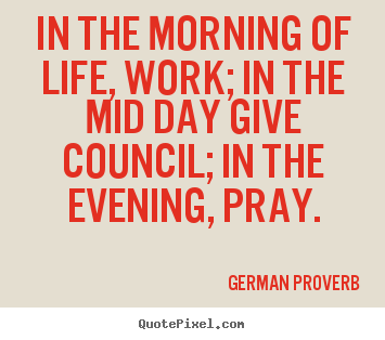 In the morning of life, work; in the mid day give council;.. German Proverb popular life quotes