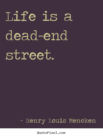 Create picture quotes about life - Life is a dead-end street.