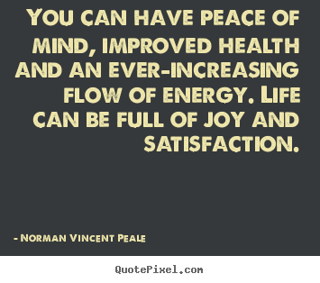 Sayings about life - You can have peace of mind, improved health and an ever-increasing..