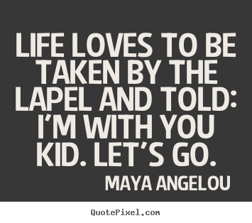 Maya Angelou picture quotes - Life loves to be taken by the lapel and told: i'm with you kid. let's.. - Life quotes