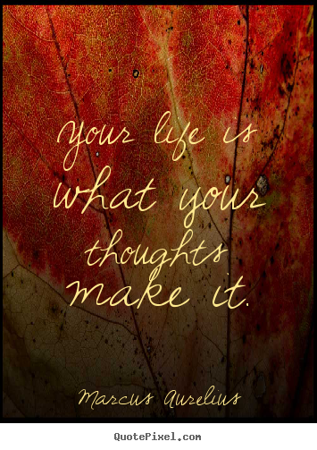 Your life is what your thoughts make it. Marcus Aurelius  life quote