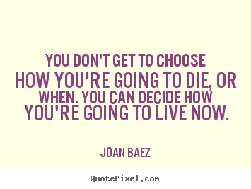 Life sayings - You don't get to choose how you're going to die,..