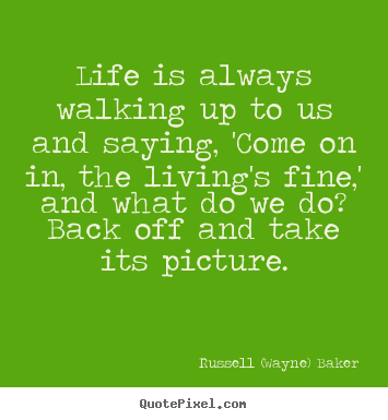 Life is always walking up to us and saying, 'come on.. Russell (Wayne) Baker  life quotes
