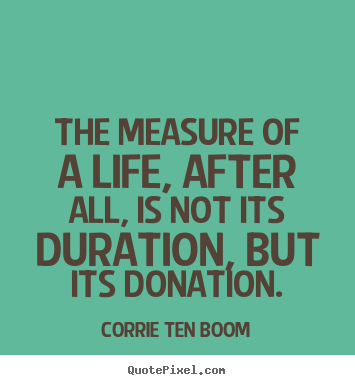 The measure of a life, after all, is not its duration,.. Corrie Ten Boom good life quote